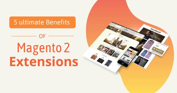 5 Ultimate Benefits of Magento 2 Extensions for Your eCommerce store